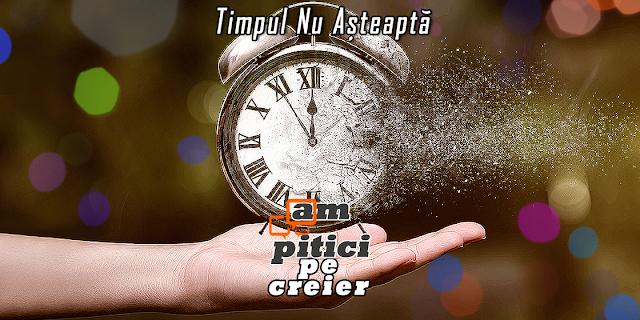 Ceasul Ticăie: Timpul Nu Te Aşteaptă Pe Tine !!!