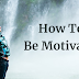 How To Be Motivated: Finding Inspiration For Your Road To Success