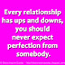 Every relationship has ups and downs, you should never expect perfection from somebody.