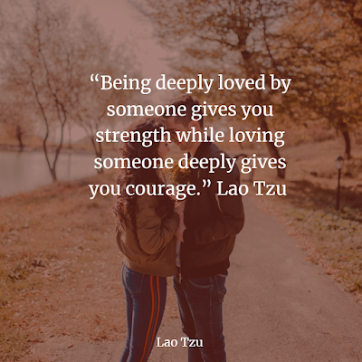 Being deeply loved by someone gives you strength Lao Tzu