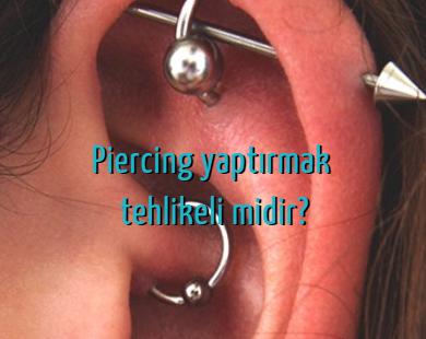 Piercing yaptırmak tehlikeli midir?