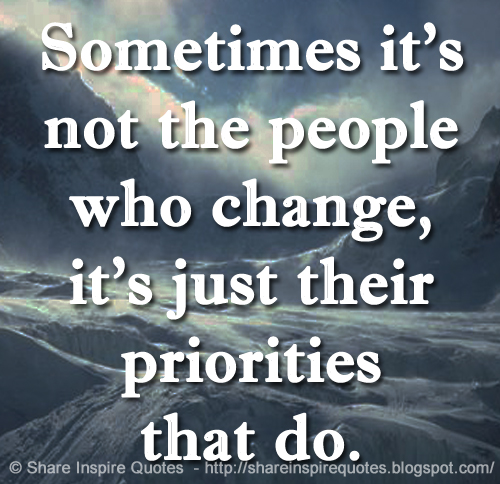 Sometimes Its Not The People Who Change Its Just Their Priorities