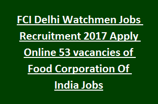 FCI Delhi Watchmen Jobs Recruitment 2017 Apply Online 53 vacancies of Food Corporation Of India Jobs