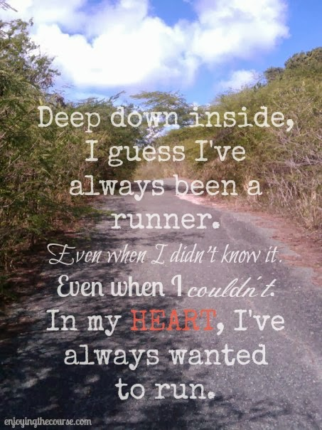 Deep down inside, I guess I've always been a runner. Even when I didn't know it. Even when I couldn't. In my heart, I always wanted to run.