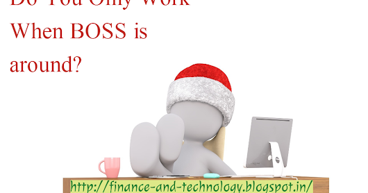 Do you work only when boss is around?​
