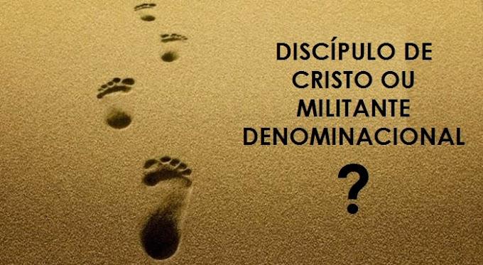 DISCÍPULO DE CRISTO OU MILITANTE DENOMINACIONAL?