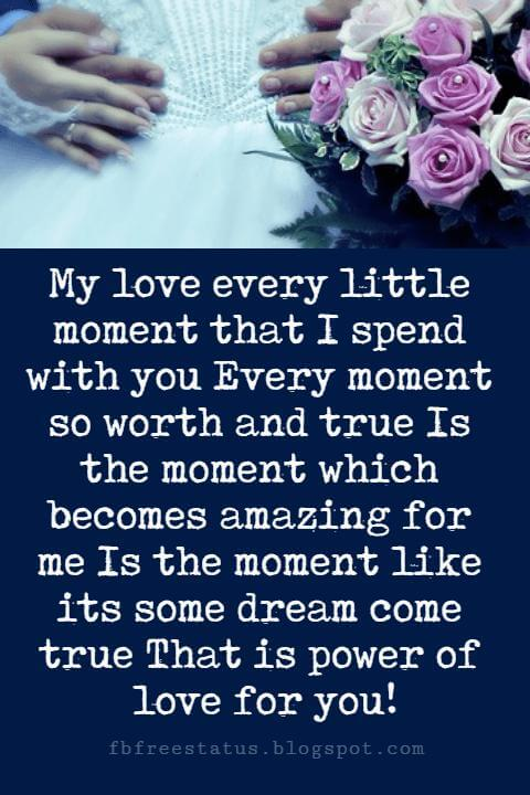 sayings of love, My love every little moment that I spend with you Every moment so worth and true Is the moment which becomes amazing for me Is the moment like its some dream come true That is power of love for you!