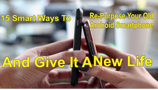 10 Smart Ways To Give Life To Your Old Smartphone and Give it a New Purpose