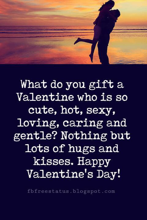 Valentines Day Messages, What do you gift a Valentine who is so cute, hot, sexy, loving, caring and gentle? Nothing but lots of hugs and kisses. Happy Valentine's Day!