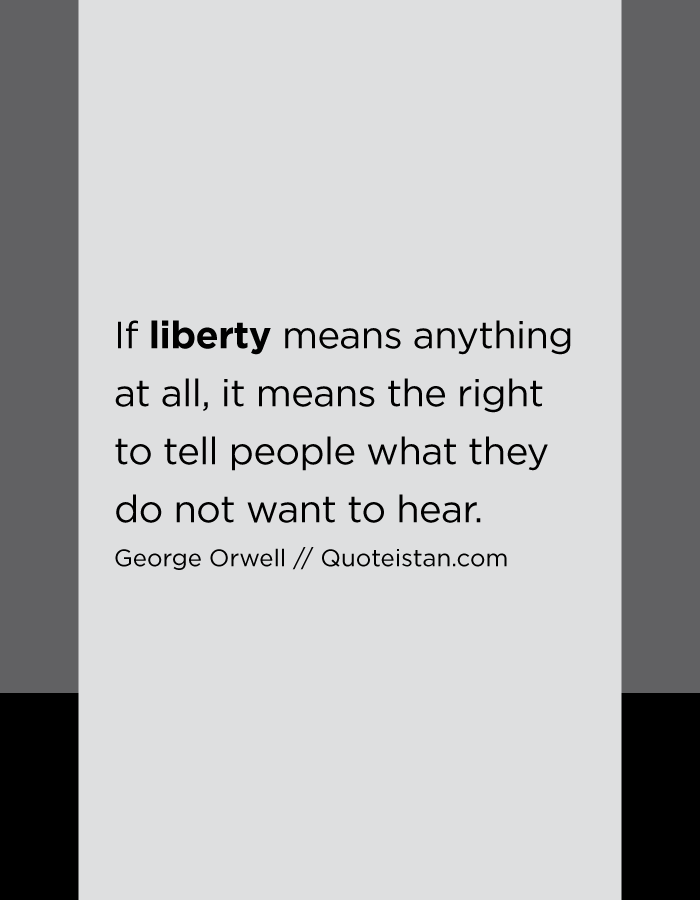 If liberty means anything at all, it means the right to tell people what they do not want to hear.