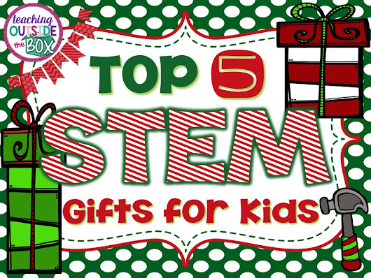 Teaching Outside the Box: TOP 5 STEM Gifts for Kids