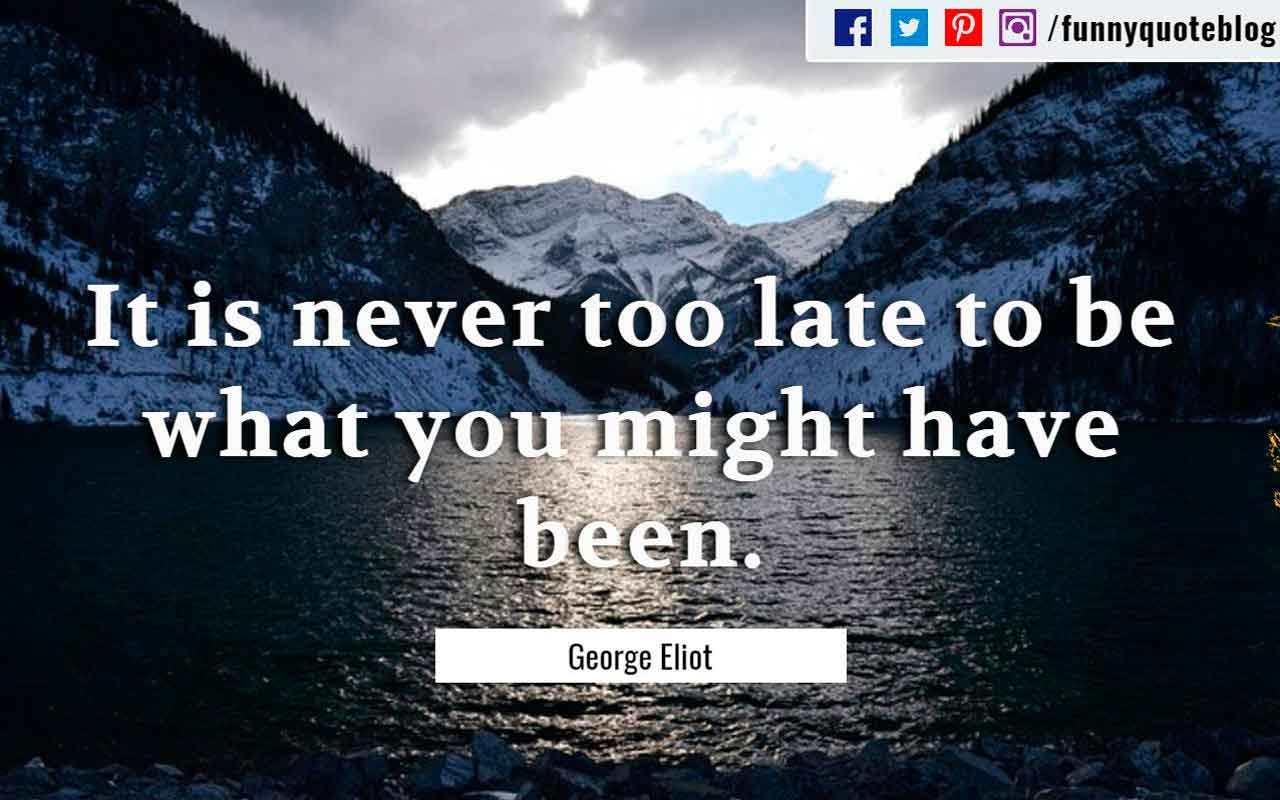 """It is never too late to be what you might have been."" ― George Eliot Quote"