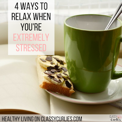 4 Ways to Relax When You're Stressed - ClassyCurlies