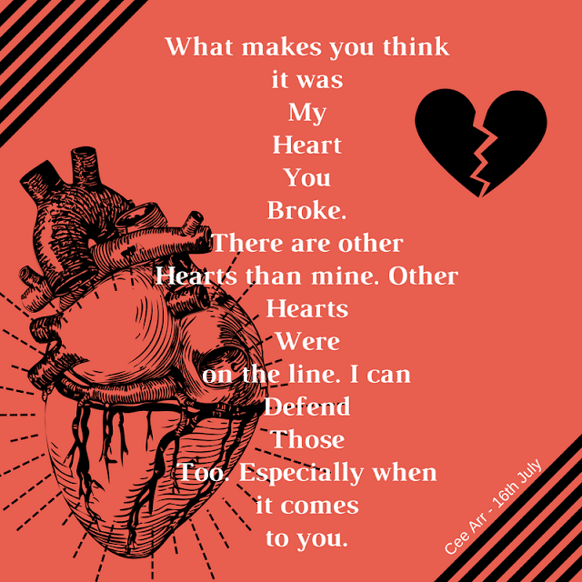 16th July // What makes you think /  it was / My / Heart / You / Broke. / There are other / Hearts than mine. Other / Hearts / Were / on the line. I can / Defend / Those / Too. Especially when / it comes  / to you.