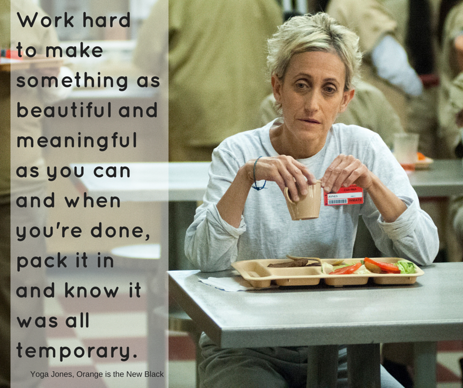 Work hard to make something as beautiful and meaningful as you can and when you're done, pack it in and know it was all temporary. Yoga Jones | #OITNB #AtoZChallenge #streamteam | @mryjhnsn