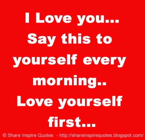I Love You... Say This To Yourself Every Morning.. Love