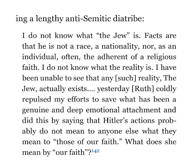 "I do not know what ""the Jew"" is. Facts are that he is not a race, a nationality, nor, as an individual, often, the adherent of a religious faith. I do not know what the reality is. I have been unable to see that any [such] reality, The Jew, actually exists.… yesterday [Ruth] coldly repulsed my efforts to save what has been a genuine and deep emotional attachment and did this by saying that Hitler's actions probably do not mean to anyone else what they mean to ""those of our faith."" What does she mean by ""our faith""?142"