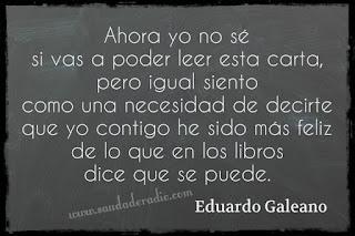 """""""Ahora yo no sé si vas a poder leer esta carta, pero igual siento como una necesidad de decirte que yo contigo he sido más feliz de lo que en los libros dice que se puede."""" Eduardo Galeano - La canción de nosotros"""