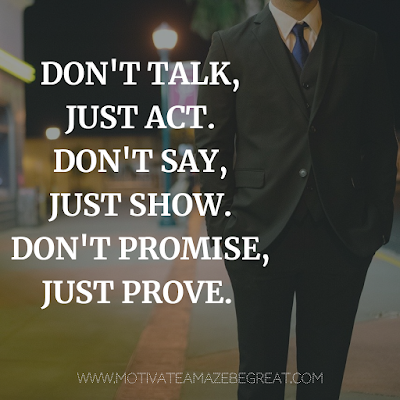 "Super Motivational Quotes: ""Don't talk, just act. Don't say, just show. Don't promise, just prove."""