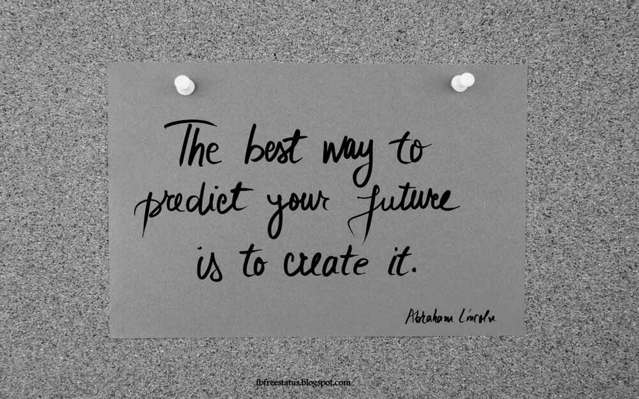 'The best way to predict your future is to create it.'- Quote from Abraham Lincoln