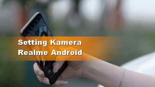 Cara Nonaktifkan Bunyi Tombol Kamera HP Realme Android
