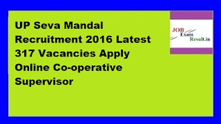 UP Seva Mandal Recruitment 2016 Latest 317 Vacancies Apply Online Co-operative Supervisor