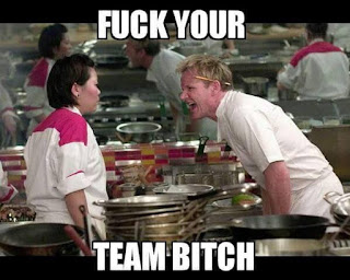 fuck your team bitch-Gordon Ramsay
