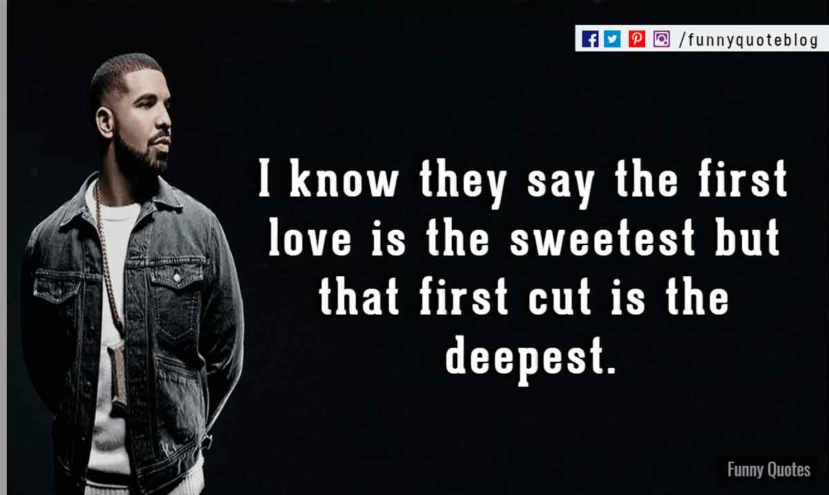 I know they say the first love is the sweetest, but that first cut is the deepest. ― Drake Love Quote