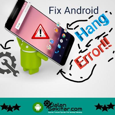 Cara Mengatasi Android Hang Error dan Penyebabnya