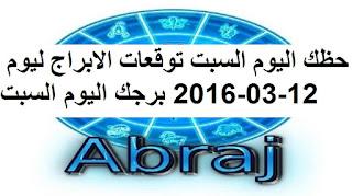 حظك اليوم السبت توقعات الابراج ليوم 12-03-2016 برجك اليوم السبت