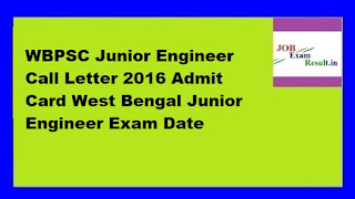 WBPSC Junior Engineer Call Letter 2016 Admit Card West Bengal Junior Engineer Exam Date