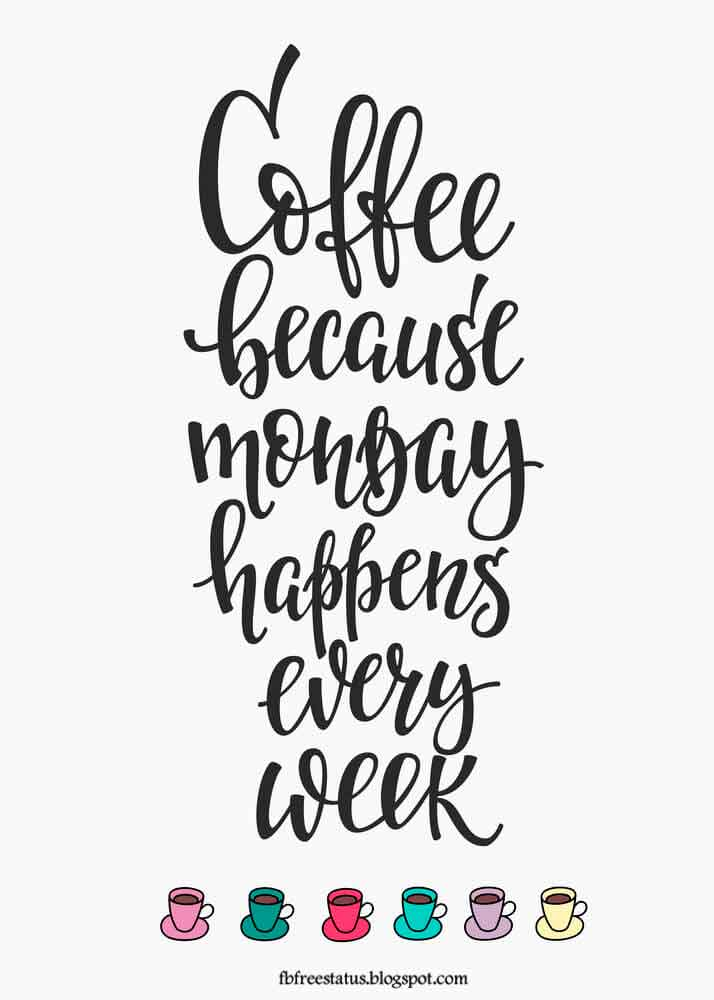 Coffee because monday happens every week.