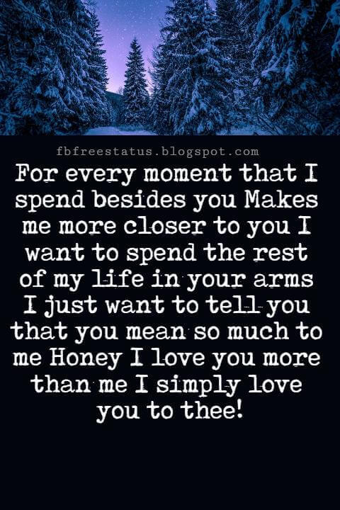I Love You Messages, For every moment that I spend besides you Makes me more closer to you I want to spend the rest of my life in your arms I just want to tell you that you mean so much to me Honey I love you more than me I simply love you to thee!
