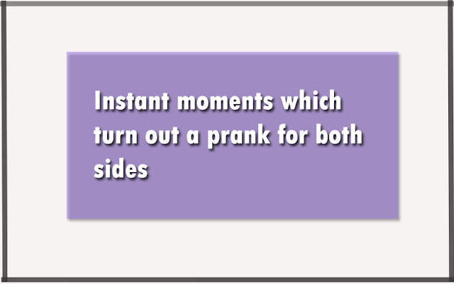 Instant moments which turn out a prank for both sides