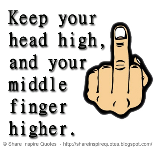 Keep Your Head High And Your Middle Finger Higher Share Inspire
