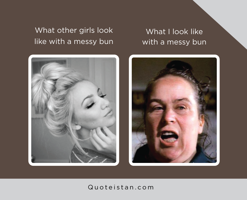 What other girls look like with a messy bun vs what I look like with messy bun
