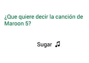 Significado de la canción Sugar Maroon 5.