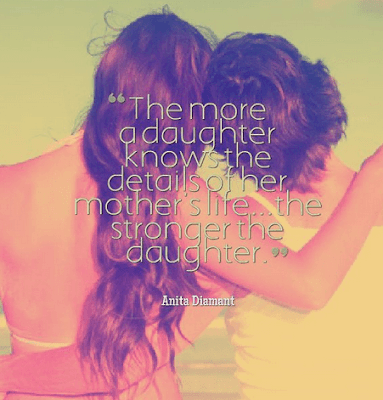 Love Quotes For Mother From Daughter:the more a daughter knows the details of her mothers life.