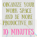Organize your work space and be more productive in 10 minutes