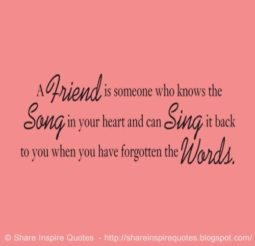 A Friend Is Someone Who Knows The Song In Your Heart And Can Sing It