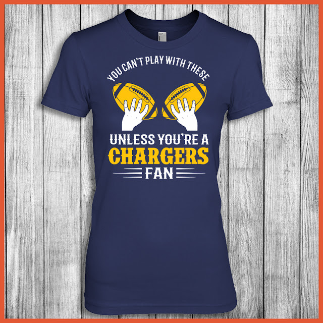 You Can't Play With These Unless You're A Chargers Fan Shirt