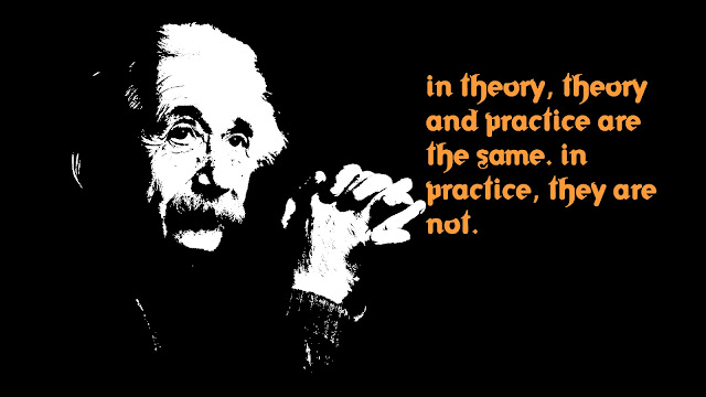In theory, theory and practice are the same Albert Einstein quotes