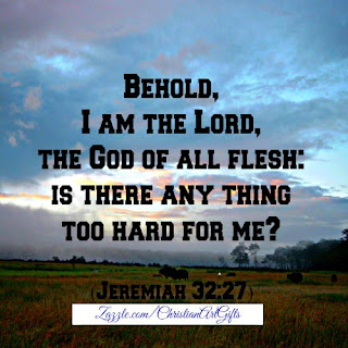 Behold, I am the Lord, the God of all flesh, is there any thing too hard for me? Jeremiah 32:27