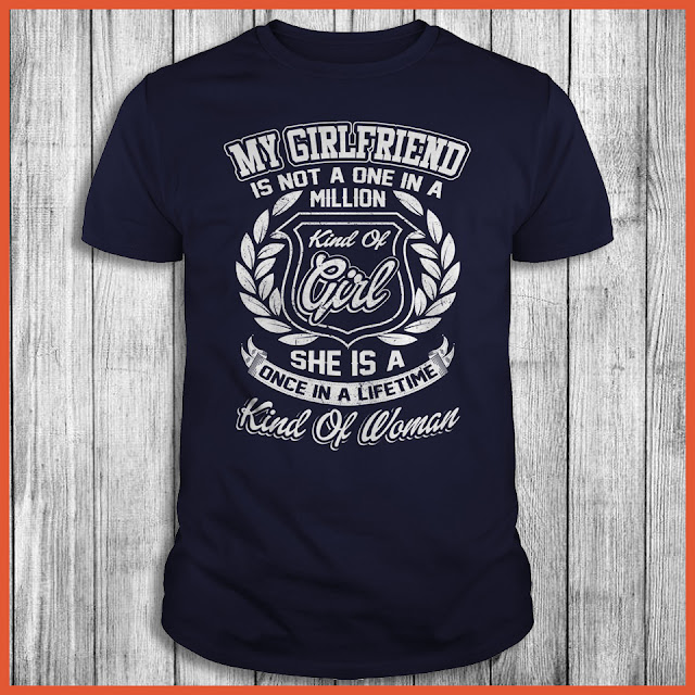 My Girlfriend Is Not A One In A Million Kind Of Girl She Is A Once In A Life Time Kind Of Woman Shirt