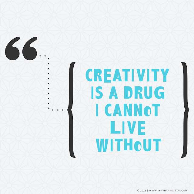 Creativity is a drug I cannot live without., shashank mittal, shashank mittal designs, shashank, mittal, creativity quote, quote