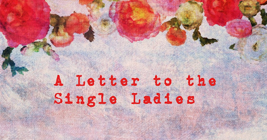 A Letter to the Single Ladies {The Condensed Version}