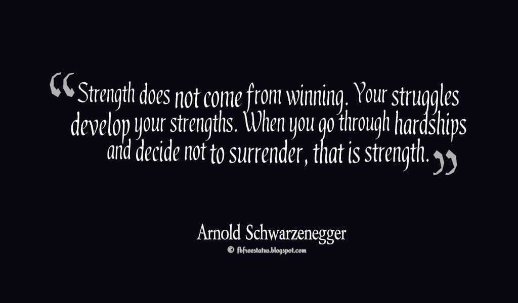�Strength does not come from winning. Your struggles develop your strengths. When you go through hardships and decide not to surrender, that is strength.� ? Arnold Schwarzenegger Quotes About struggle