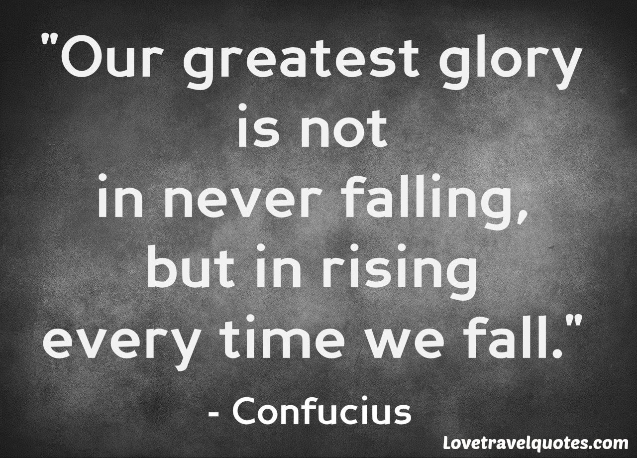 Our greatest glory is not in never falling, but in rising every time we fall
