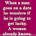 When a man goes on a date he wonders if he is going to get lucky. A woman already knows.