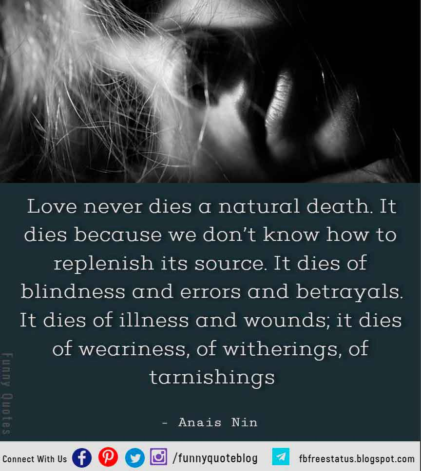 Love never dies a natural death. It dies because we don't know how to replenish its source. It dies of blindness and errors and betrayals. It dies of illness and wounds; it dies of weariness, of witherings, of tarnishings - Anais Nin Hopeless Romantic Quote